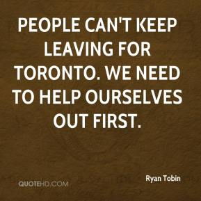 People can't keep leaving for Toronto. We need to help ourselves out first.