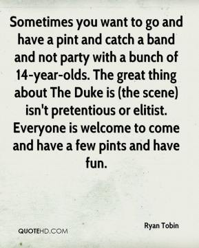 Ryan Tobin  - Sometimes you want to go and have a pint and catch a band and not party with a bunch of 14-year-olds. The great thing about The Duke is (the scene) isn't pretentious or elitist. Everyone is welcome to come and have a few pints and have fun.