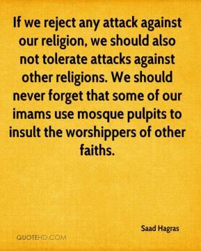 If we reject any attack against our religion, we should also not tolerate attacks against other religions. We should never forget that some of our imams use mosque pulpits to insult the worshippers of other faiths.
