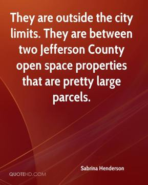 Sabrina Henderson  - They are outside the city limits. They are between two Jefferson County open space properties that are pretty large parcels.