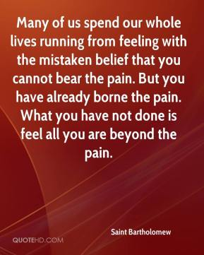 Saint Bartholomew  - Many of us spend our whole lives running from feeling with the mistaken belief that you cannot bear the pain. But you have already borne the pain. What you have not done is feel all you are beyond the pain.