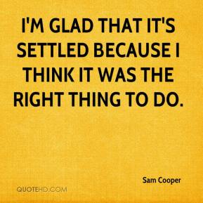 Sam Cooper  - I'm glad that it's settled because I think it was the right thing to do.
