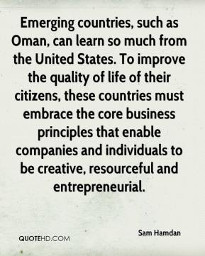 Sam Hamdan  - Emerging countries, such as Oman, can learn so much from the United States. To improve the quality of life of their citizens, these countries must embrace the core business principles that enable companies and individuals to be creative, resourceful and entrepreneurial.