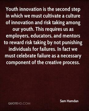 Sam Hamdan  - Youth innovation is the second step in which we must cultivate a culture of innovation and risk taking among our youth. This requires us as employers, educators, and mentors to reward risk taking by not punishing individuals for failures. In fact we must celebrate failure as a necessary component of the creative process.