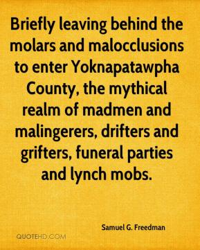 Samuel G. Freedman  - Briefly leaving behind the molars and malocclusions to enter Yoknapatawpha County, the mythical realm of madmen and malingerers, drifters and grifters, funeral parties and lynch mobs.