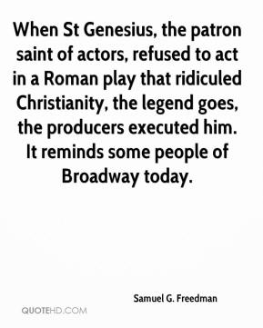 Samuel G. Freedman  - When St Genesius, the patron saint of actors, refused to act in a Roman play that ridiculed Christianity, the legend goes, the producers executed him. It reminds some people of Broadway today.