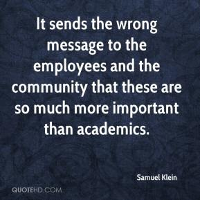 Samuel Klein  - It sends the wrong message to the employees and the community that these are so much more important than academics.