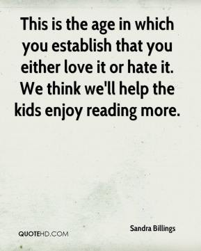 Sandra Billings  - This is the age in which you establish that you either love it or hate it. We think we'll help the kids enjoy reading more.