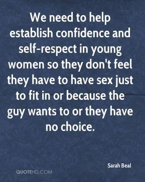 Sarah Beal  - We need to help establish confidence and self-respect in young women so they don't feel they have to have sex just to fit in or because the guy wants to or they have no choice.