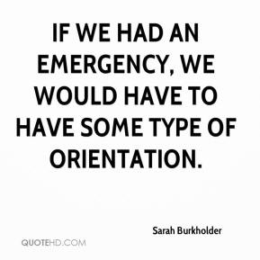 Sarah Burkholder  - If we had an emergency, we would have to have some type of orientation.