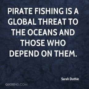 Sarah Duthie  - Pirate fishing is a global threat to the oceans and those who depend on them.