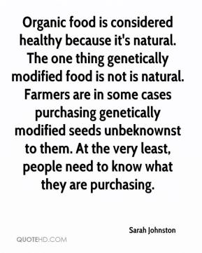 Sarah Johnston  - Organic food is considered healthy because it's natural. The one thing genetically modified food is not is natural. Farmers are in some cases purchasing genetically modified seeds unbeknownst to them. At the very least, people need to know what they are purchasing.