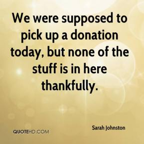 Sarah Johnston  - We were supposed to pick up a donation today, but none of the stuff is in here thankfully.