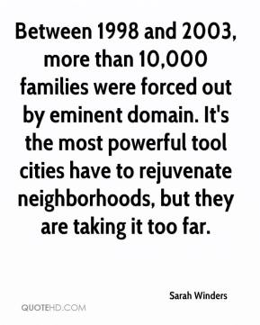 Sarah Winders  - Between 1998 and 2003, more than 10,000 families were forced out by eminent domain. It's the most powerful tool cities have to rejuvenate neighborhoods, but they are taking it too far.