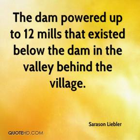 Sarason Liebler  - The dam powered up to 12 mills that existed below the dam in the valley behind the village.