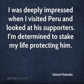Satomi Kataoka  - I was deeply impressed when I visited Peru and looked at his supporters. I'm determined to stake my life protecting him.