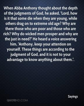 Sayings  - When Abba Anthony thought about the depth of the judgments of God, he asked, 'Lord, how is it that some die when they are young, while others drag on to extreme old age? Why are there those who are poor and those who are rich? Why do wicked men prosper and why are the just in need?' He heard a voice answering him, 'Anthony, keep your attention on yourself. These things are according to the judgment of God, and it is not to your advantage to know anything about them.'.