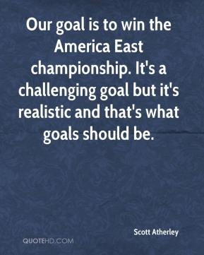 Scott Atherley  - Our goal is to win the America East championship. It's a challenging goal but it's realistic and that's what goals should be.