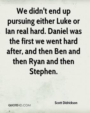 Scott Didrickson  - We didn't end up pursuing either Luke or Ian real hard. Daniel was the first we went hard after, and then Ben and then Ryan and then Stephen.