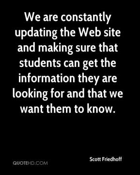 Scott Friedhoff  - We are constantly updating the Web site and making sure that students can get the information they are looking for and that we want them to know.