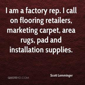 Scott Lemminger  - I am a factory rep. I call on flooring retailers, marketing carpet, area rugs, pad and installation supplies.