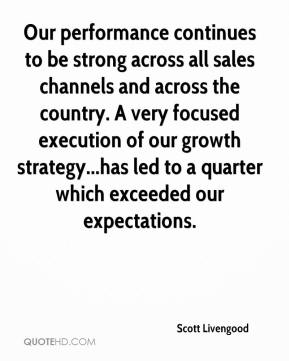 Our performance continues to be strong across all sales channels and across the country. A very focused execution of our growth strategy...has led to a quarter which exceeded our expectations.