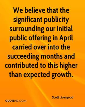 We believe that the significant publicity surrounding our initial public offering in April carried over into the succeeding months and contributed to this higher than expected growth.