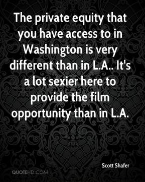 Scott Shafer  - The private equity that you have access to in Washington is very different than in L.A.. It's a lot sexier here to provide the film opportunity than in L.A.