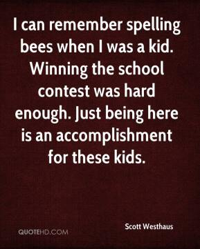 Scott Westhaus  - I can remember spelling bees when I was a kid. Winning the school contest was hard enough. Just being here is an accomplishment for these kids.
