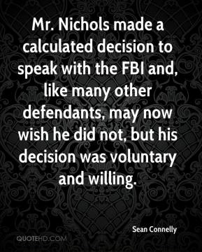Sean Connelly  - Mr. Nichols made a calculated decision to speak with the FBI and, like many other defendants, may now wish he did not, but his decision was voluntary and willing.