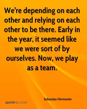 Sebastian Hermenier  - We're depending on each other and relying on each other to be there. Early in the year, it seemed like we were sort of by ourselves. Now, we play as a team.