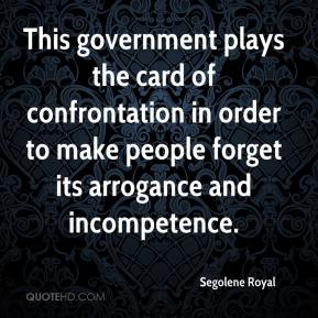 Segolene Royal  - This government plays the card of confrontation in order to make people forget its arrogance and incompetence.