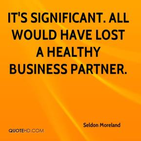 Seldon Moreland  - It's significant. All would have lost a healthy business partner.