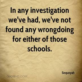 Sequoyah  - In any investigation we've had, we've not found any wrongdoing for either of those schools.