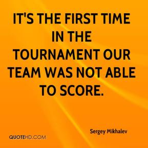 Sergey Mikhalev  - It's the first time in the tournament our team was not able to score.