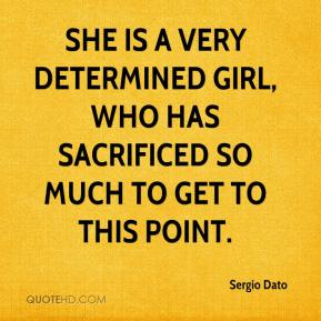Sergio Dato  - She is a very determined girl, who has sacrificed so much to get to this point.