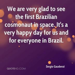 Sergio Gaudenzi  - We are very glad to see the first Brazilian cosmonaut in space. It's a very happy day for us and for everyone in Brazil.