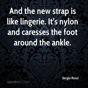 Sergio Rossi  - And the new strap is like lingerie. It's nylon and caresses the foot around the ankle.