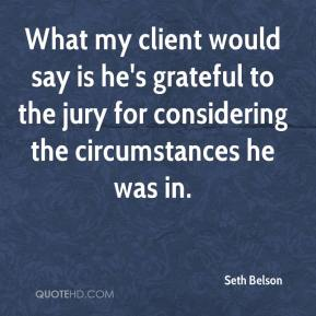 Seth Belson  - What my client would say is he's grateful to the jury for considering the circumstances he was in.