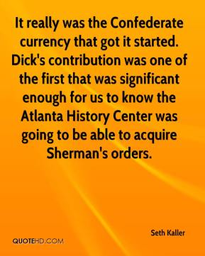 Seth Kaller  - It really was the Confederate currency that got it started. Dick's contribution was one of the first that was significant enough for us to know the Atlanta History Center was going to be able to acquire Sherman's orders.