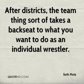 Seth Metz  - After districts, the team thing sort of takes a backseat to what you want to do as an individual wrestler.