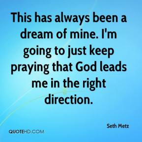 Seth Metz  - This has always been a dream of mine. I'm going to just keep praying that God leads me in the right direction.