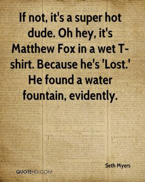 Seth Myers  - If not, it's a super hot dude. Oh hey, it's Matthew Fox in a wet T-shirt. Because he's 'Lost.' He found a water fountain, evidently.