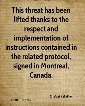 Shafqat Kakakhel  - This threat has been lifted thanks to the respect and implementation of instructions contained in the related protocol, signed in Montreal, Canada.