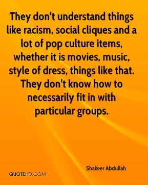 Shakeer Abdullah  - They don't understand things like racism, social cliques and a lot of pop culture items, whether it is movies, music, style of dress, things like that. They don't know how to necessarily fit in with particular groups.