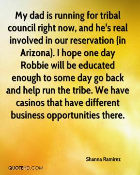 Shanna Ramirez  - My dad is running for tribal council right now, and he's real involved in our reservation (in Arizona). I hope one day Robbie will be educated enough to some day go back and help run the tribe. We have casinos that have different business opportunities there.