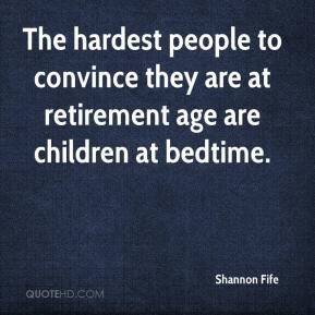 Shannon Fife  - The hardest people to convince they are at retirement age are children at bedtime.