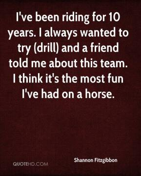 Shannon Fitzgibbon  - I've been riding for 10 years. I always wanted to try (drill) and a friend told me about this team. I think it's the most fun I've had on a horse.