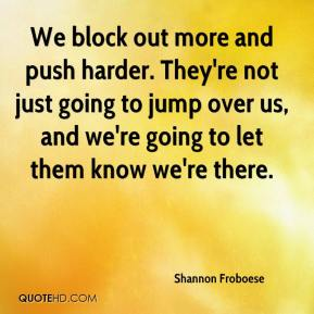Shannon Froboese  - We block out more and push harder. They're not just going to jump over us, and we're going to let them know we're there.