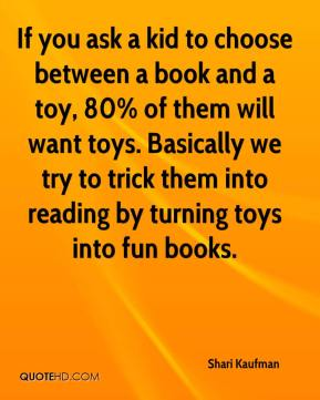 Shari Kaufman  - If you ask a kid to choose between a book and a toy, 80% of them will want toys. Basically we try to trick them into reading by turning toys into fun books.